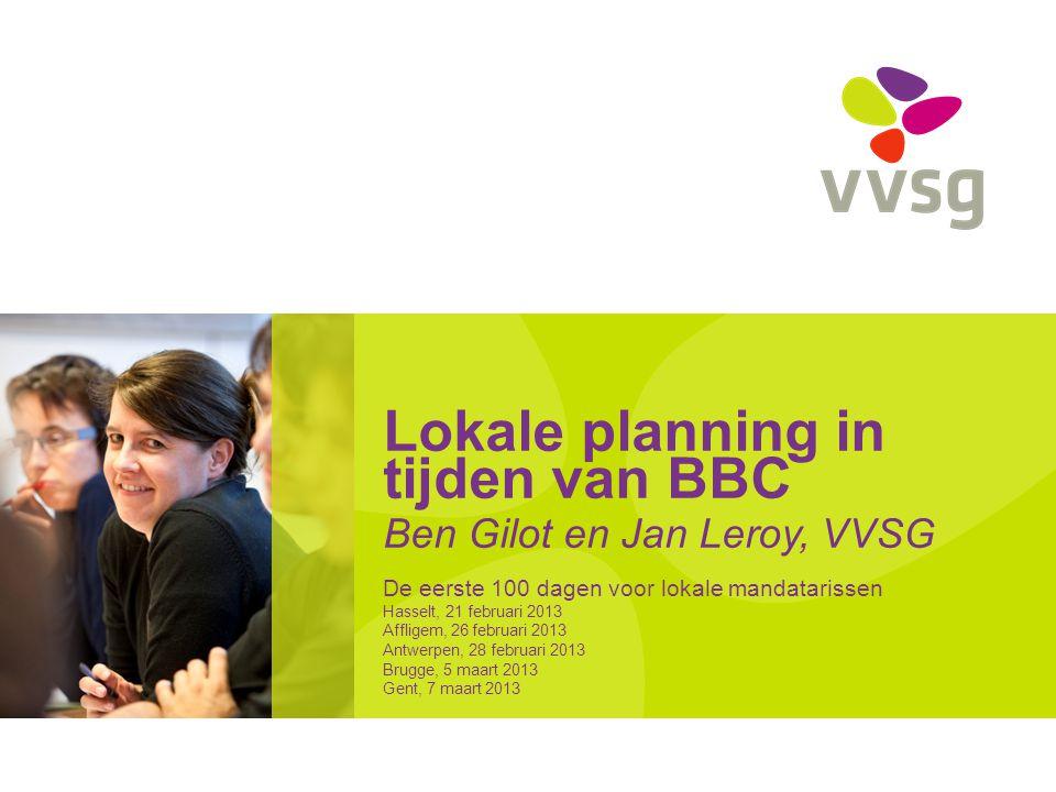 Lokale planning in tijden van BBC Ben Gilot en Jan Leroy, VVSG De eerste 100 dagen voor lokale mandatarissen Hasselt, 21 februari 2013 Affligem, 26 februari 2013 Antwerpen, 28 februari 2013 Brugge, 5 maart 2013 Gent, 7 maart 2013