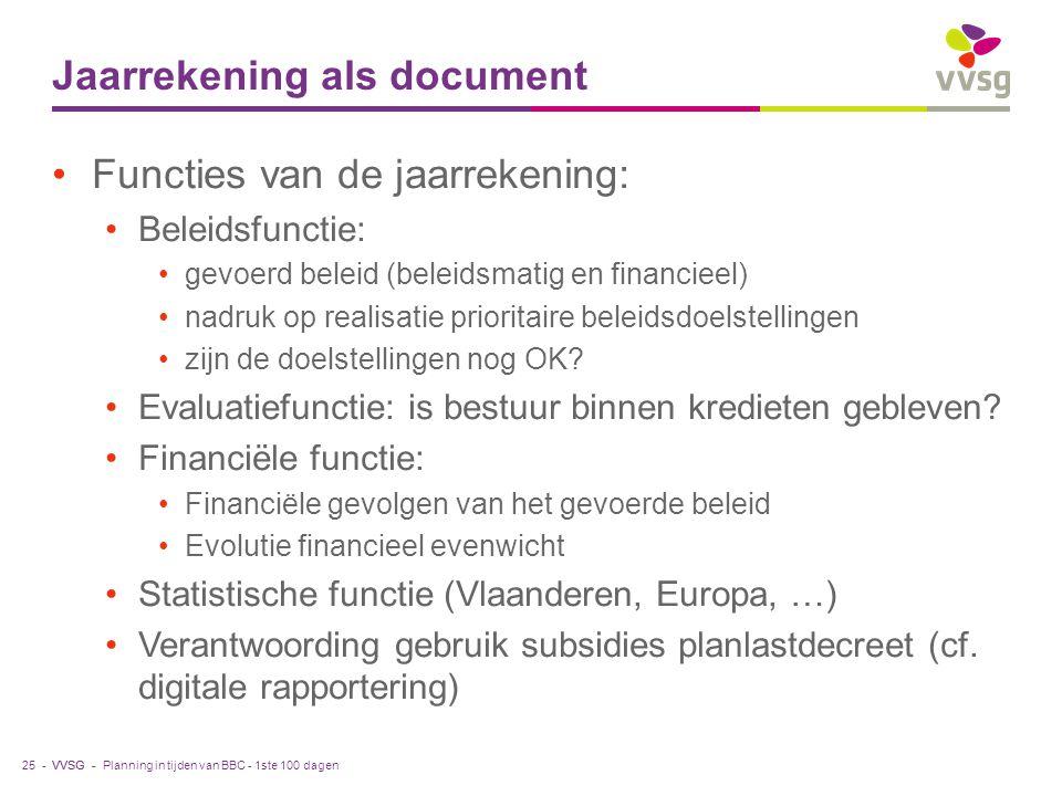 VVSG - Jaarrekening als document Functies van de jaarrekening: Beleidsfunctie: gevoerd beleid (beleidsmatig en financieel) nadruk op realisatie prioritaire beleidsdoelstellingen zijn de doelstellingen nog OK.