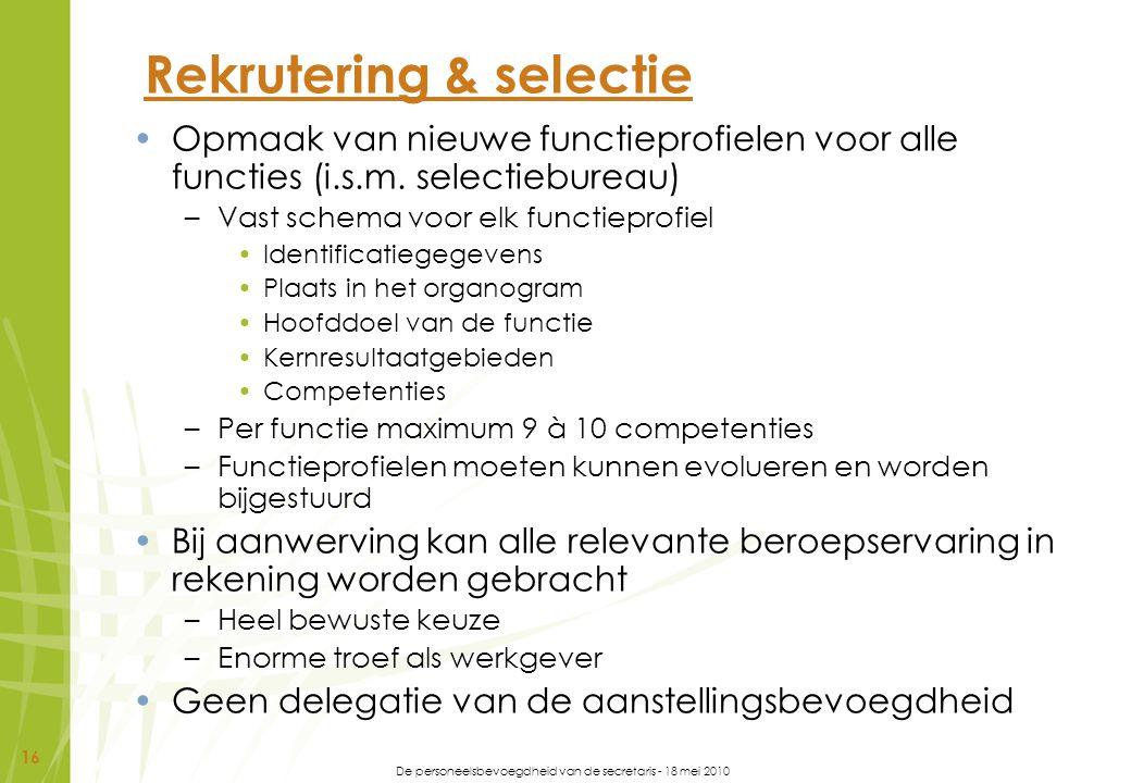 De personeelsbevoegdheid van de secretaris - 18 mei 2010 16 Rekrutering & selectie Opmaak van nieuwe functieprofielen voor alle functies (i.s.m. selec