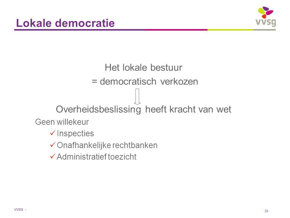 VVSG - 36 Lokale democratie Het lokale bestuur = democratisch verkozen Overheidsbeslissing heeft kracht van wet Geen willekeur Inspecties Onafhankelij