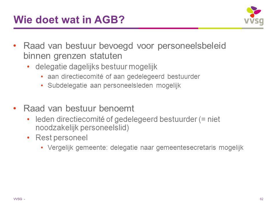 VVSG - 62 Wie doet wat in AGB? Raad van bestuur bevoegd voor personeelsbeleid binnen grenzen statuten delegatie dagelijks bestuur mogelijk aan directi
