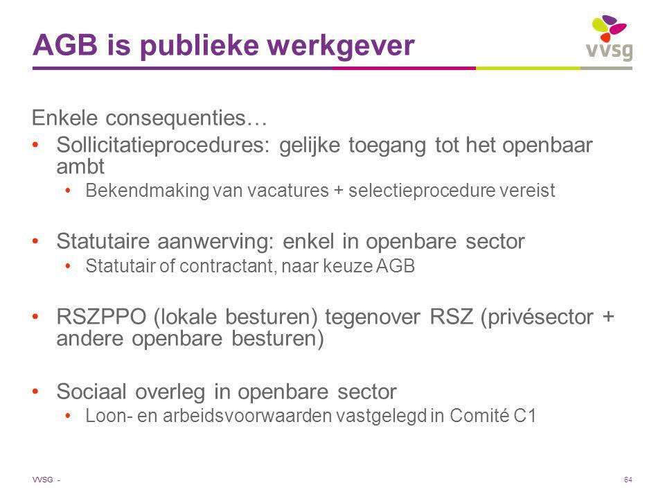 VVSG - 64 AGB is publieke werkgever Enkele consequenties… Sollicitatieprocedures: gelijke toegang tot het openbaar ambt Bekendmaking van vacatures + s