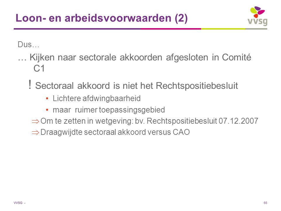 VVSG - Loon- en arbeidsvoorwaarden (2) Dus… … Kijken naar sectorale akkoorden afgesloten in Comité C1 ! Sectoraal akkoord is niet het Rechtspositiebes