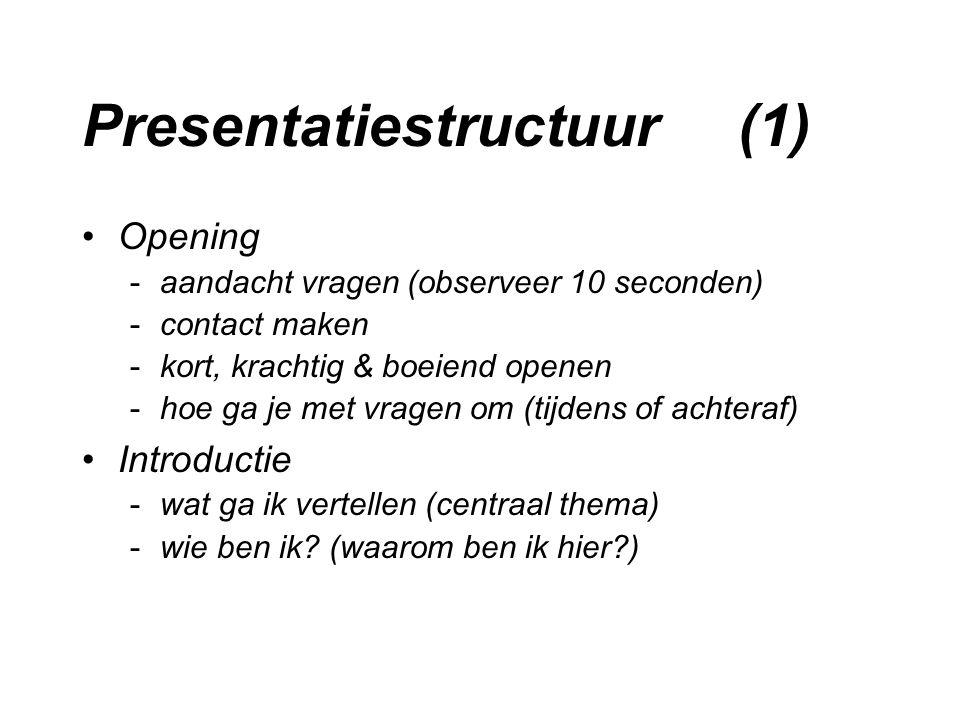 Presentatiestructuur (1) Opening -aandacht vragen (observeer 10 seconden) -contact maken -kort, krachtig & boeiend openen -hoe ga je met vragen om (tijdens of achteraf) Introductie -wat ga ik vertellen (centraal thema) -wie ben ik.