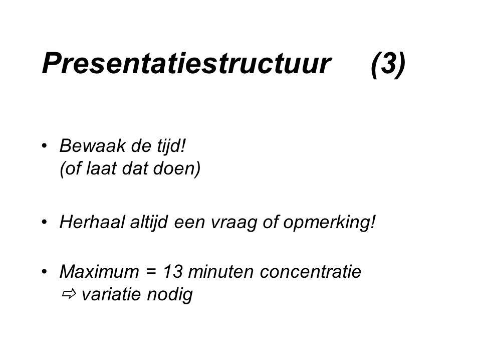 Presentatiestructuur (3) Bewaak de tijd! (of laat dat doen) Herhaal altijd een vraag of opmerking! Maximum = 13 minuten concentratie  variatie nodig