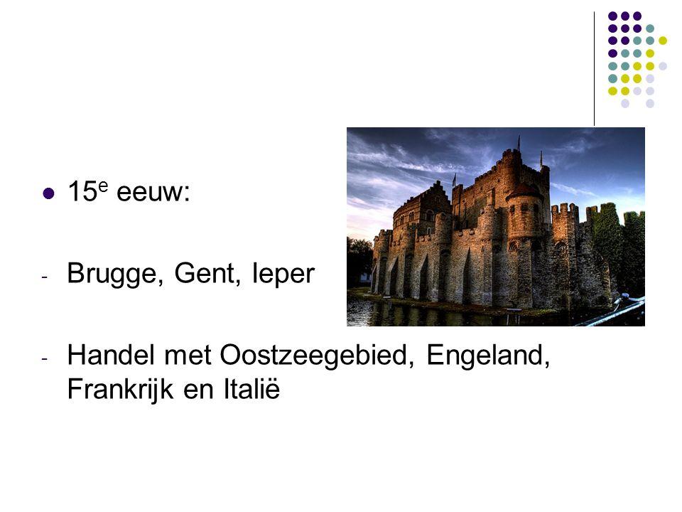 15 e eeuw: - Brugge, Gent, Ieper - Handel met Oostzeegebied, Engeland, Frankrijk en Italië