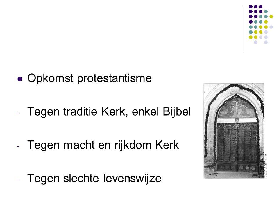Opkomst protestantisme - Tegen traditie Kerk, enkel Bijbel - Tegen macht en rijkdom Kerk - Tegen slechte levenswijze