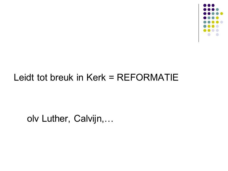 Leidt tot breuk in Kerk = REFORMATIE olv Luther, Calvijn,…