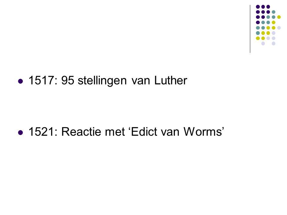 1517: 95 stellingen van Luther 1521: Reactie met 'Edict van Worms'