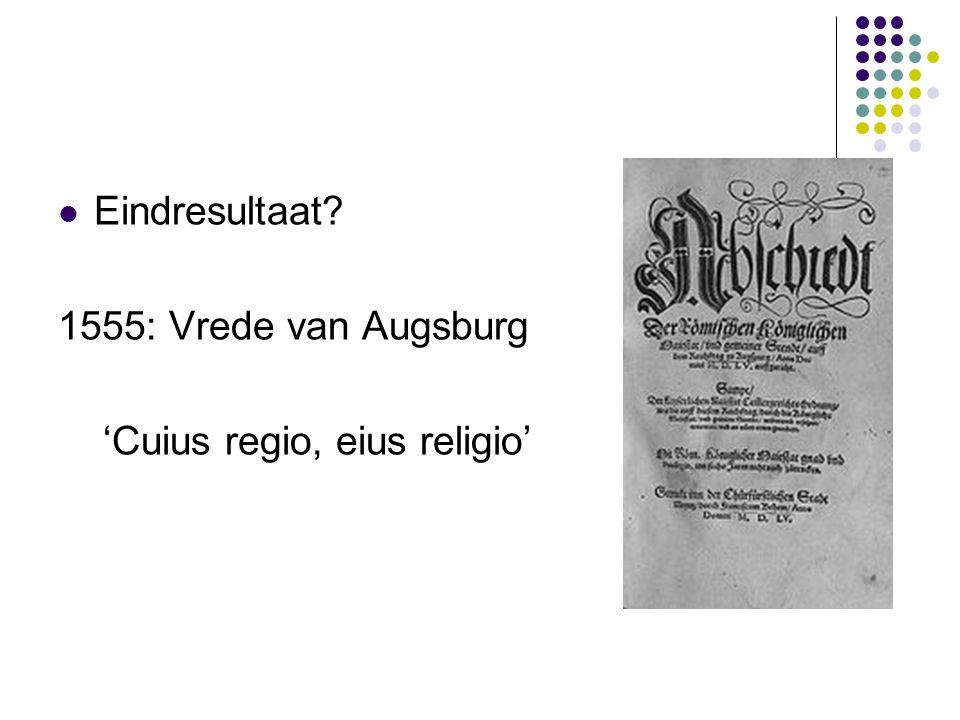 Eindresultaat? 1555: Vrede van Augsburg 'Cuius regio, eius religio'