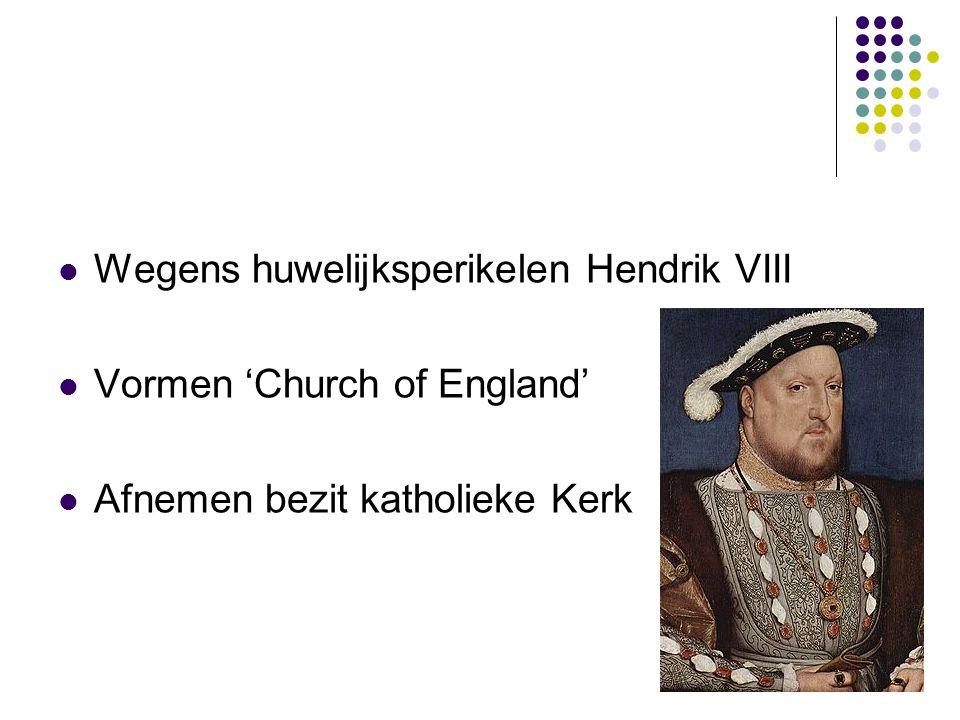 Wegens huwelijksperikelen Hendrik VIII Vormen 'Church of England' Afnemen bezit katholieke Kerk