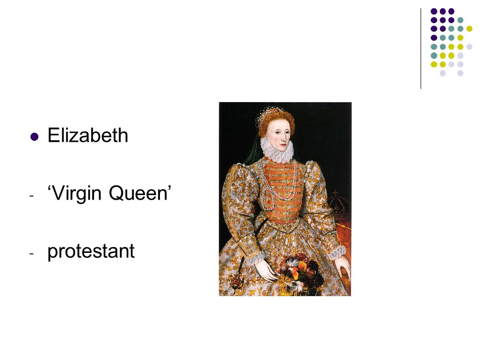 Elizabeth - 'Virgin Queen' - protestant