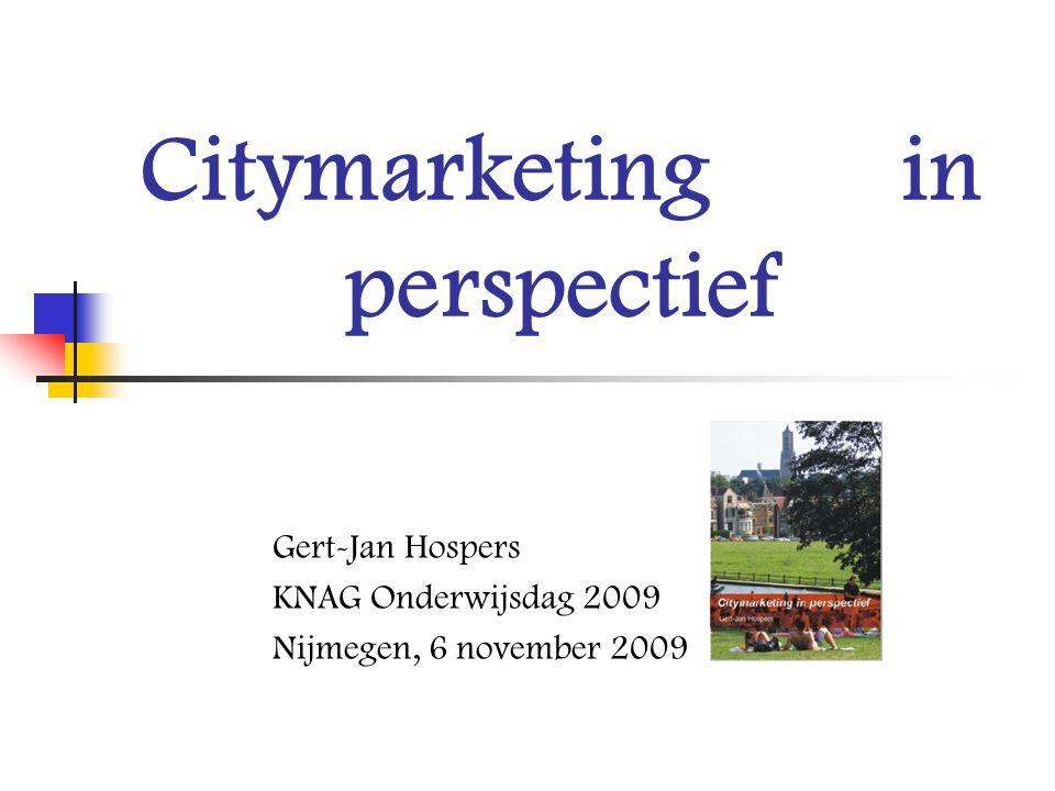 Citymarketing in perspectief Gert-Jan Hospers KNAG Onderwijsdag 2009 Nijmegen, 6 november 2009