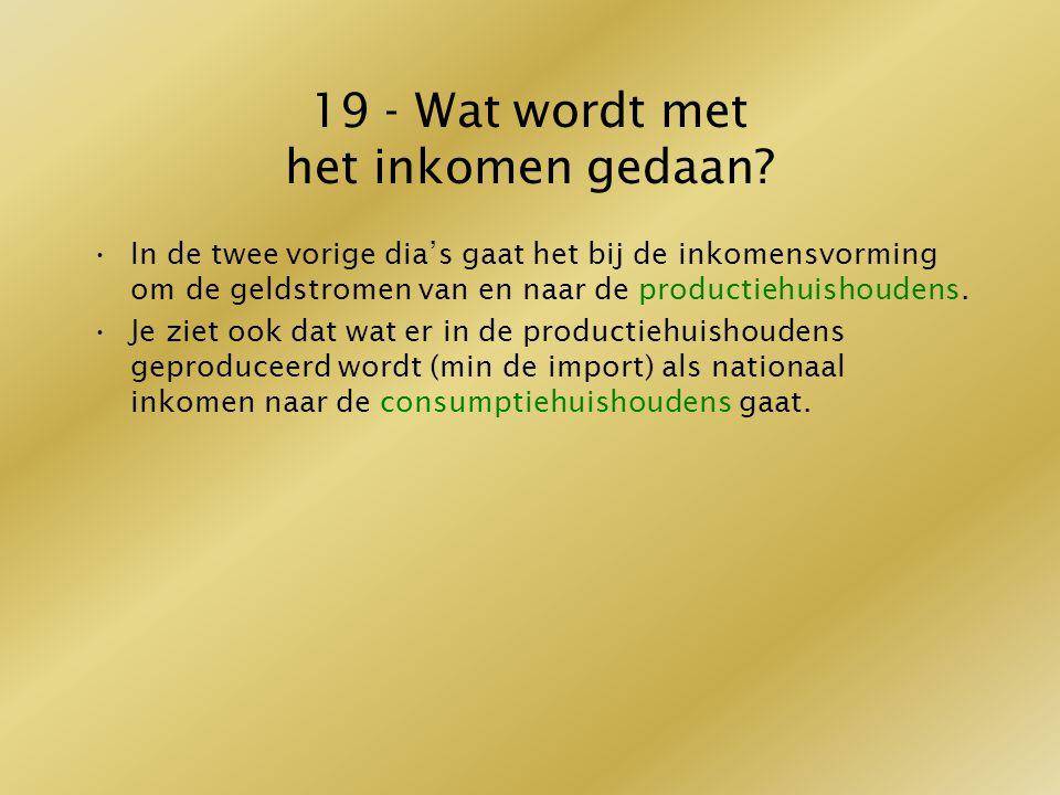 19 - Wat wordt met het inkomen gedaan? In de twee vorige dia's gaat het bij de inkomensvorming om de geldstromen van en naar de productiehuishoudens.