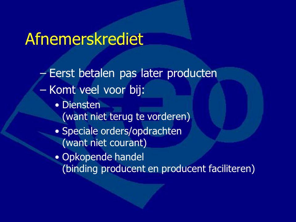 Afnemerskrediet –Eerst betalen pas later producten –Komt veel voor bij: Diensten (want niet terug te vorderen) Speciale orders/opdrachten (want niet courant) Opkopende handel (binding producent en producent faciliteren)