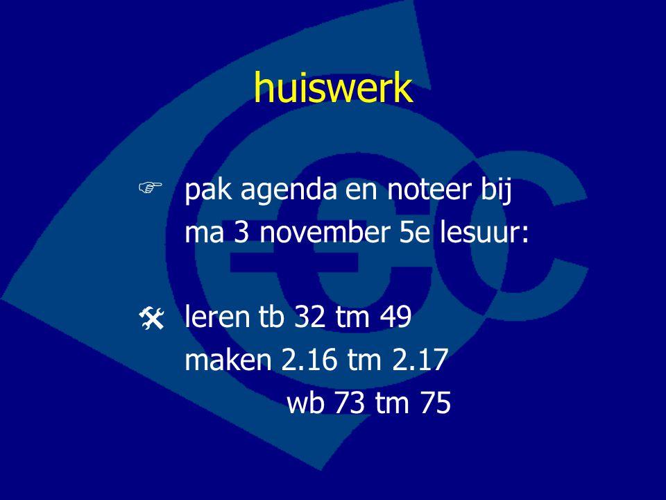 huiswerk  pak agenda en noteer bij ma 3 november 5e lesuur:  leren tb 32 tm 49 maken 2.16 tm 2.17 wb 73 tm 75
