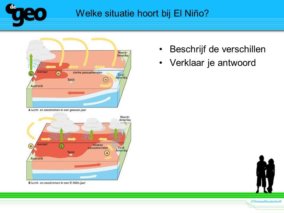 Welke situatie hoort bij El Niño? Beschrijf de verschillen Verklaar je antwoord