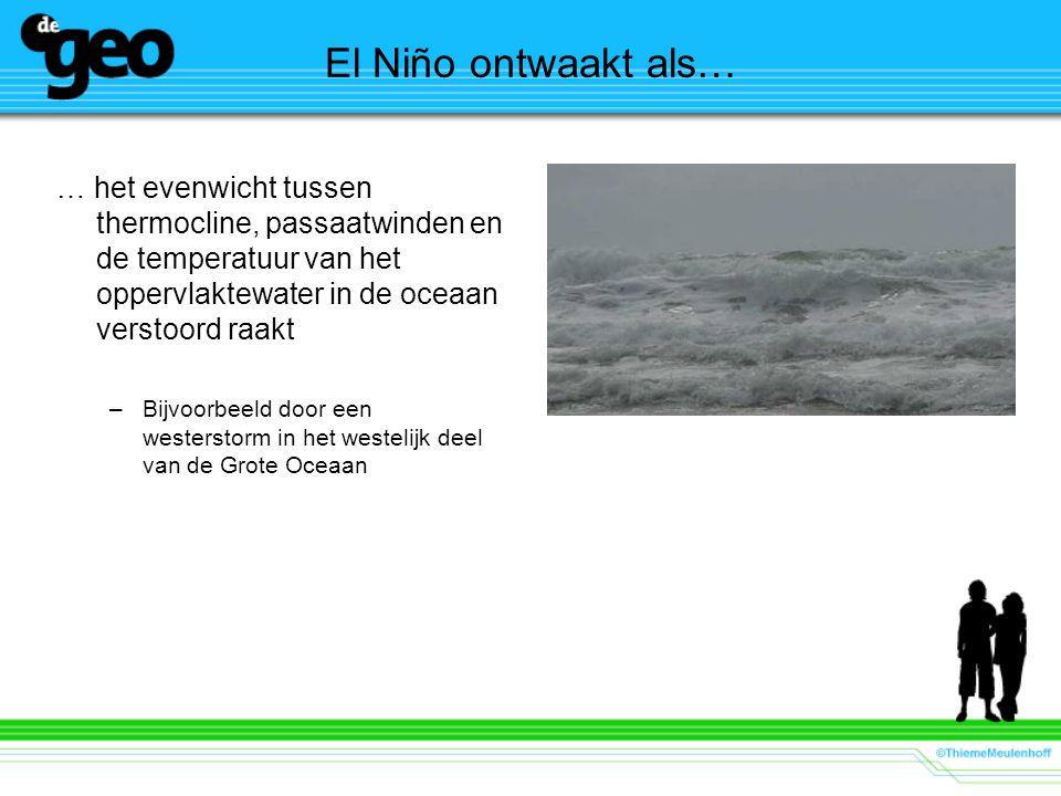 El Niño ontwaakt als… … het evenwicht tussen thermocline, passaatwinden en de temperatuur van het oppervlaktewater in de oceaan verstoord raakt –Bijvoorbeeld door een westerstorm in het westelijk deel van de Grote Oceaan