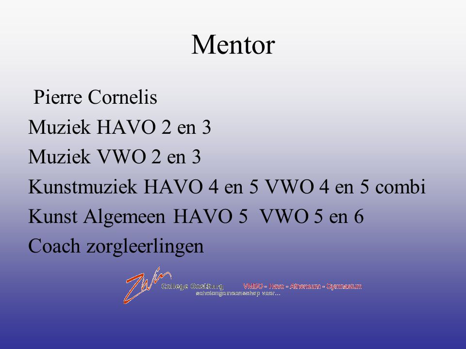 Mentor Pierre Cornelis Muziek HAVO 2 en 3 Muziek VWO 2 en 3 Kunstmuziek HAVO 4 en 5 VWO 4 en 5 combi Kunst Algemeen HAVO 5 VWO 5 en 6 Coach zorgleerli