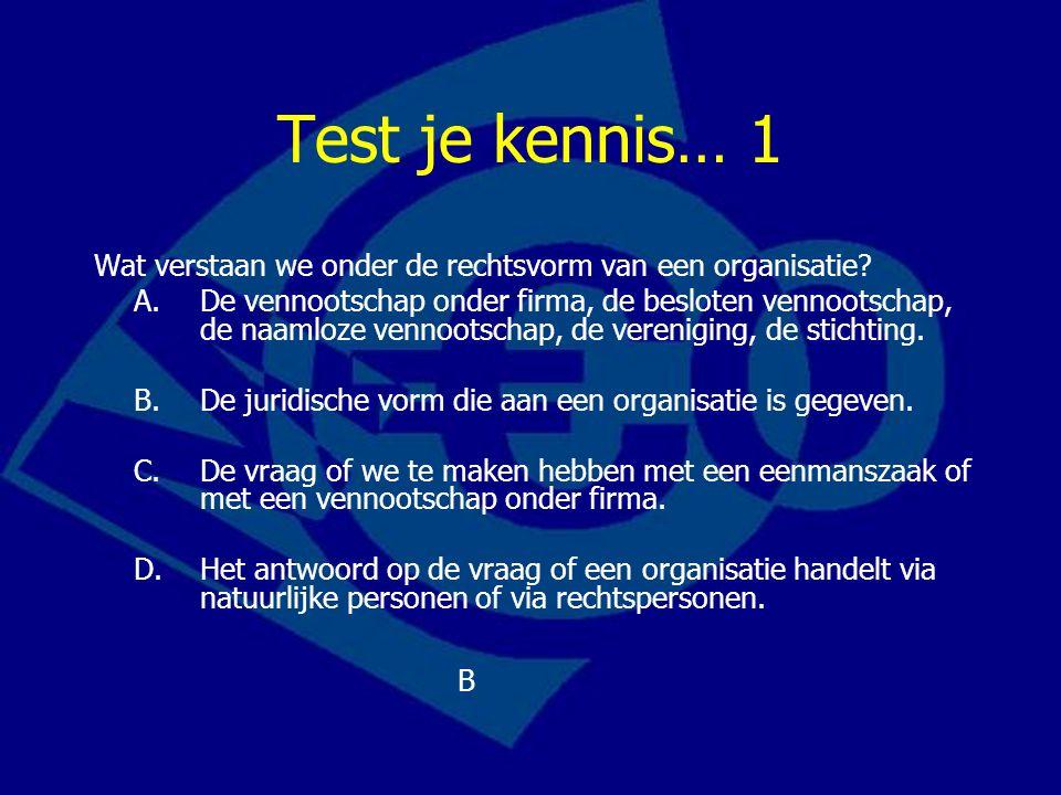 Test je kennis… 1 Wat verstaan we onder de rechtsvorm van een organisatie.
