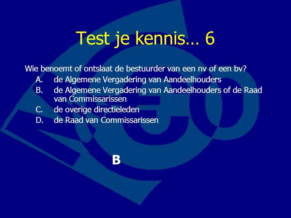 Test je kennis… 6 Wie benoemt of ontslaat de bestuurder van een nv of een bv.