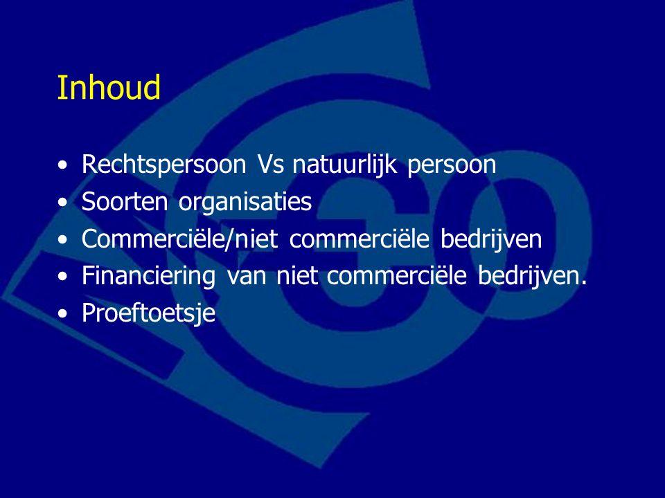 Inhoud Rechtspersoon Vs natuurlijk persoon Soorten organisaties Commerciële/niet commerciële bedrijven Financiering van niet commerciële bedrijven.