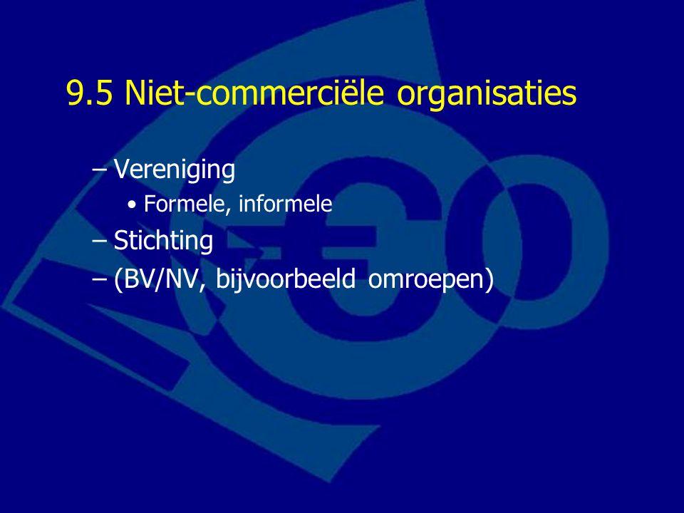 9.5 Niet-commerciële organisaties –Vereniging Formele, informele –Stichting –(BV/NV, bijvoorbeeld omroepen)