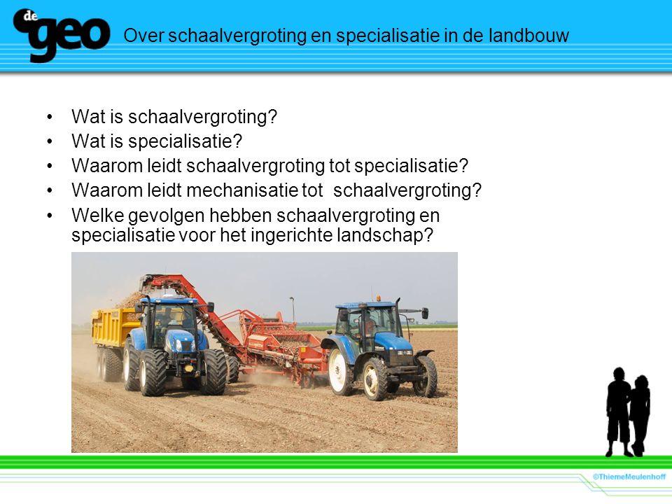 Over schaalvergroting en specialisatie in de landbouw Wat is schaalvergroting? Wat is specialisatie? Waarom leidt schaalvergroting tot specialisatie?