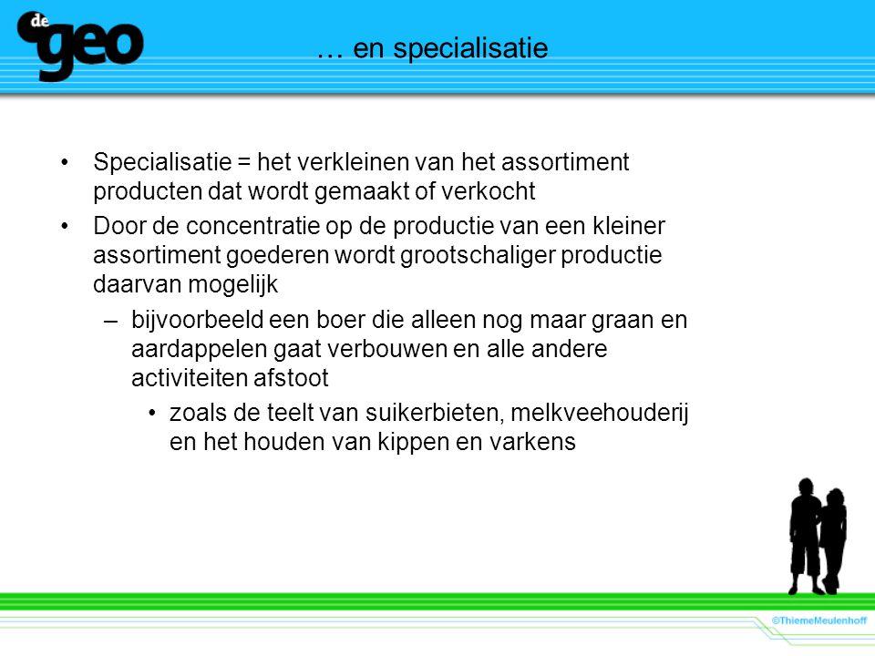 … en specialisatie Specialisatie = het verkleinen van het assortiment producten dat wordt gemaakt of verkocht Door de concentratie op de productie van