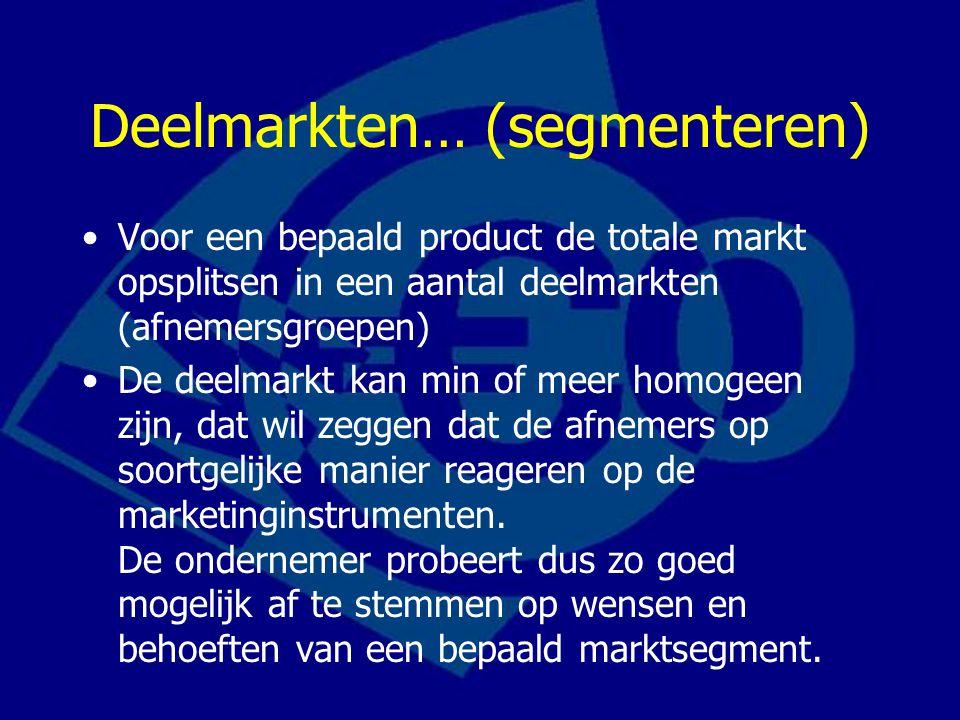 Deelmarkten… (segmenteren) Voor een bepaald product de totale markt opsplitsen in een aantal deelmarkten (afnemersgroepen) De deelmarkt kan min of meer homogeen zijn, dat wil zeggen dat de afnemers op soortgelijke manier reageren op de marketinginstrumenten.
