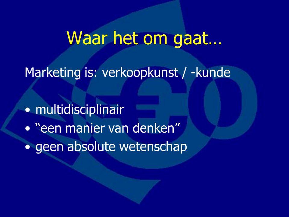 Waar het om gaat… Marketing is: verkoopkunst / -kunde multidisciplinair een manier van denken geen absolute wetenschap