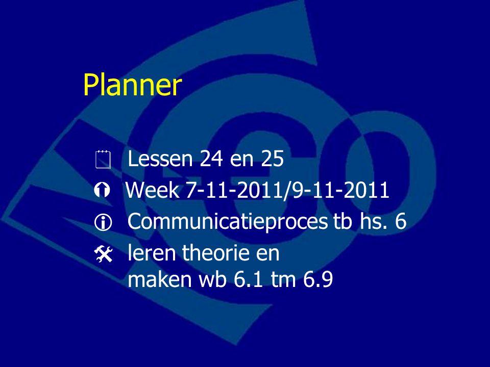 Planner  Lessen 24 en 25  Week 7-11-2011/9-11-2011  Communicatieproces tb hs. 6  leren theorie en maken wb 6.1 tm 6.9