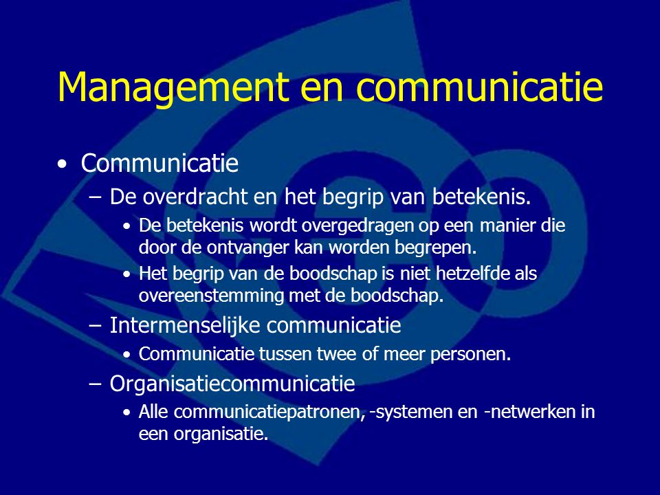 Management en communicatie Communicatie –De overdracht en het begrip van betekenis. De betekenis wordt overgedragen op een manier die door de ontvange
