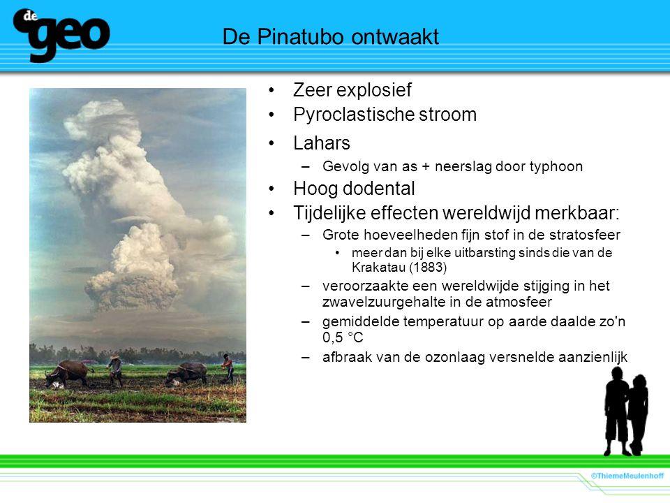 De Pinatubo ontwaakt Zeer explosief Pyroclastische stroom Lahars –Gevolg van as + neerslag door typhoon Hoog dodental Tijdelijke effecten wereldwijd merkbaar: –Grote hoeveelheden fijn stof in de stratosfeer meer dan bij elke uitbarsting sinds die van de Krakatau (1883) –veroorzaakte een wereldwijde stijging in het zwavelzuurgehalte in de atmosfeer –gemiddelde temperatuur op aarde daalde zo n 0,5 °C –afbraak van de ozonlaag versnelde aanzienlijk