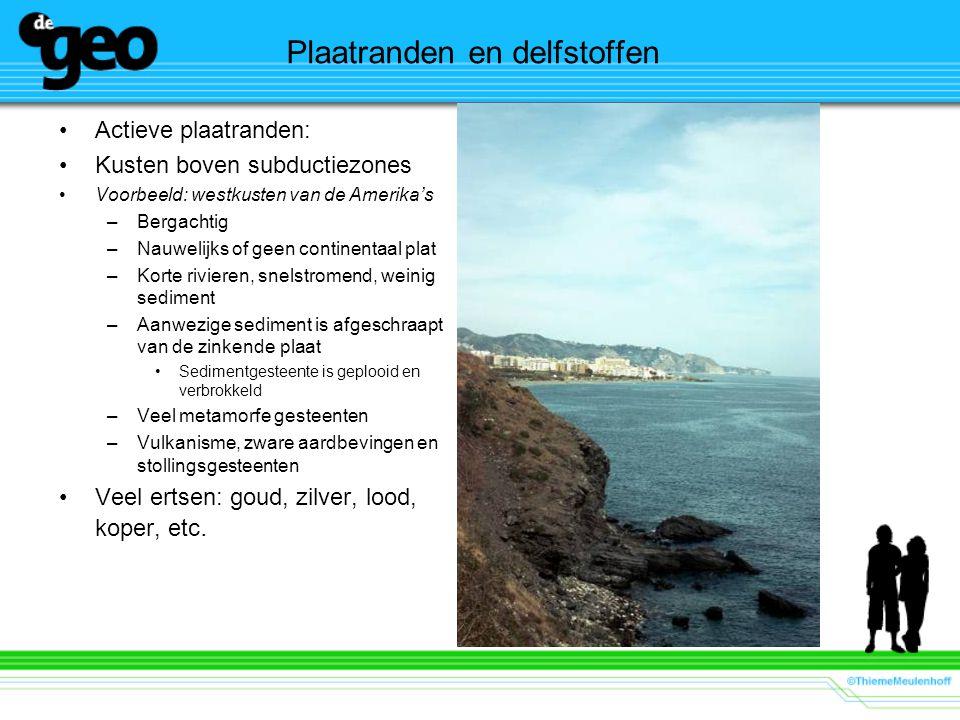 Plaatranden en delfstoffen Actieve plaatranden: Kusten boven subductiezones Voorbeeld: westkusten van de Amerika's –Bergachtig –Nauwelijks of geen con