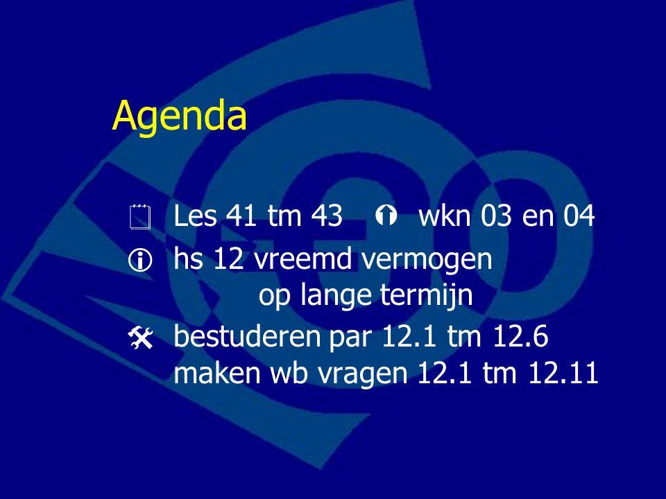Agenda  Les 41 tm 43  wkn 03 en 04  hs 12 vreemd vermogen op lange termijn  bestuderen par 12.1 tm 12.6 maken wb vragen 12.1 tm 12.11