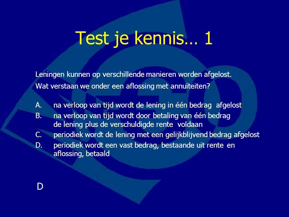 Test je kennis… 1 Leningen kunnen op verschillende manieren worden afgelost. Wat verstaan we onder een aflossing met annuïteiten? A.na verloop van tij