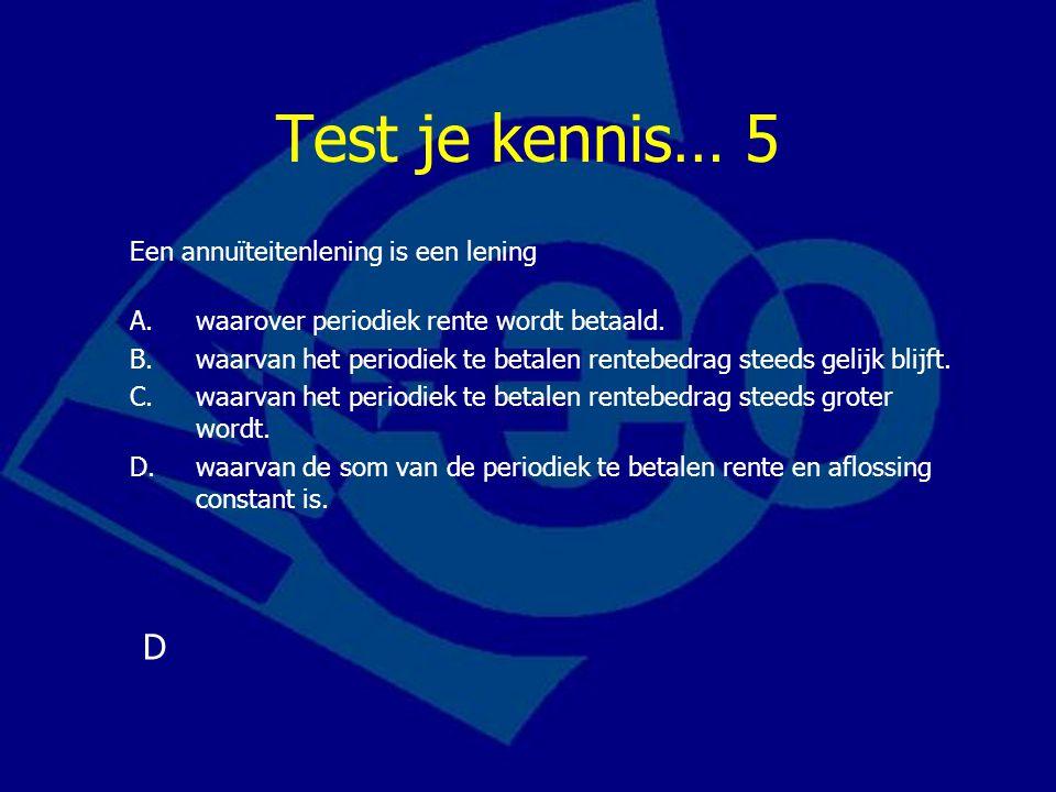 Test je kennis… 5 Een annuïteitenlening is een lening A.waarover periodiek rente wordt betaald. B.waarvan het periodiek te betalen rentebedrag steeds