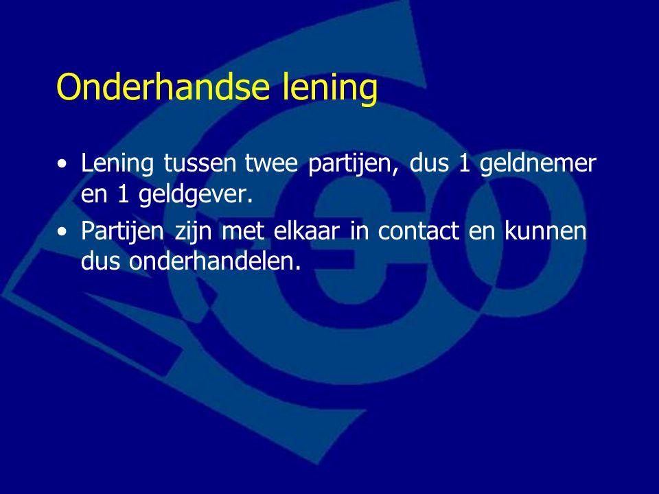 Onderhandse lening Lening tussen twee partijen, dus 1 geldnemer en 1 geldgever. Partijen zijn met elkaar in contact en kunnen dus onderhandelen.