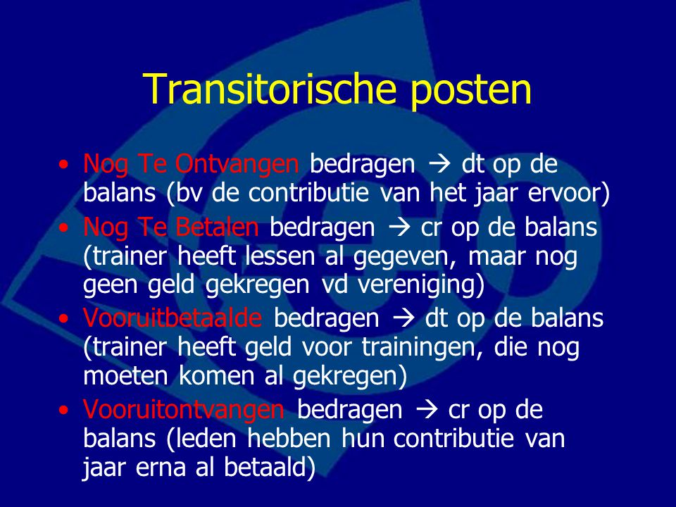 Transitorische posten Nog Te Ontvangen bedragen  dt op de balans (bv de contributie van het jaar ervoor) Nog Te Betalen bedragen  cr op de balans (t