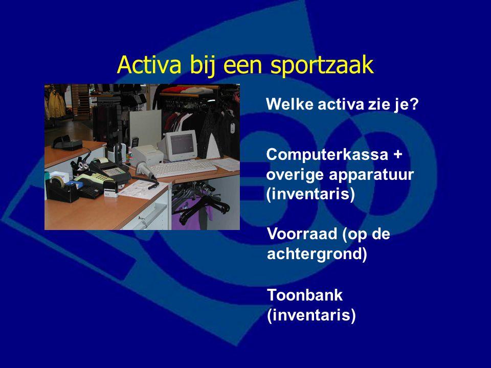 Activa bij een sportzaak Welke activa zie je? Computerkassa + overige apparatuur (inventaris) Voorraad (op de achtergrond) Toonbank (inventaris)
