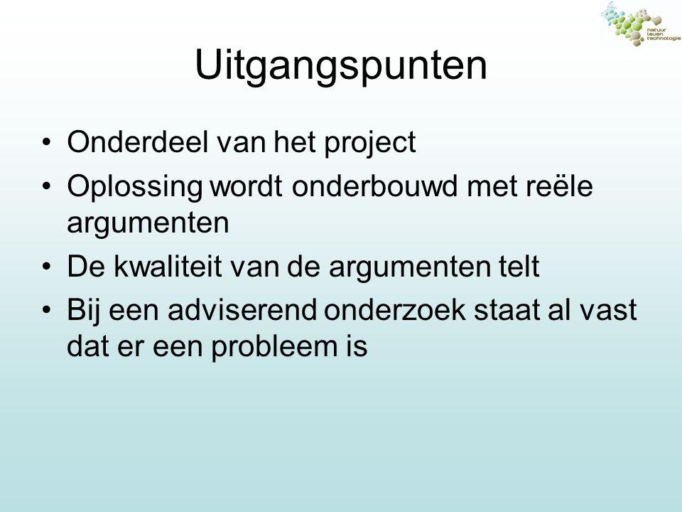 Uitgangspunten Onderdeel van het project Oplossing wordt onderbouwd met reële argumenten De kwaliteit van de argumenten telt Bij een adviserend onderz