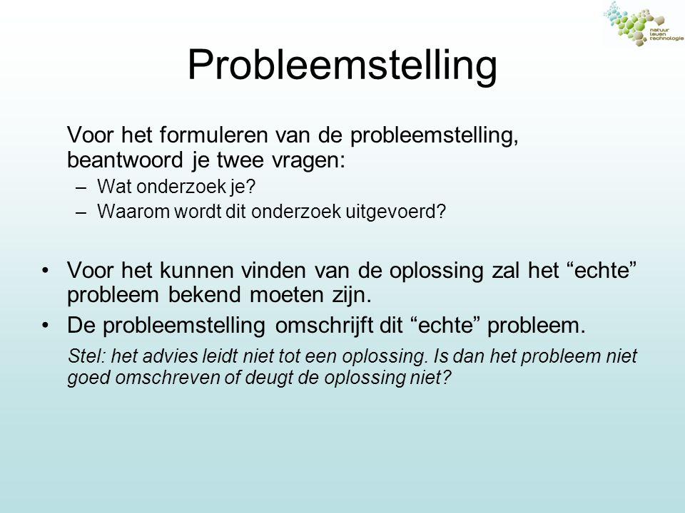 Probleemstelling Voor het formuleren van de probleemstelling, beantwoord je twee vragen: –Wat onderzoek je? –Waarom wordt dit onderzoek uitgevoerd? Vo