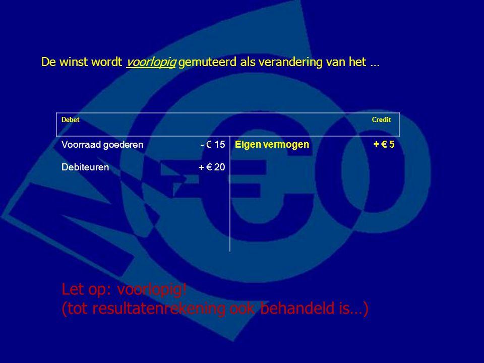 Debet Credit Voorraad goederen- € 15Eigen vermogen+ € 5 Debiteuren+ € 20 De winst wordt voorlopig gemuteerd als verandering van het … Let op: voorlopi