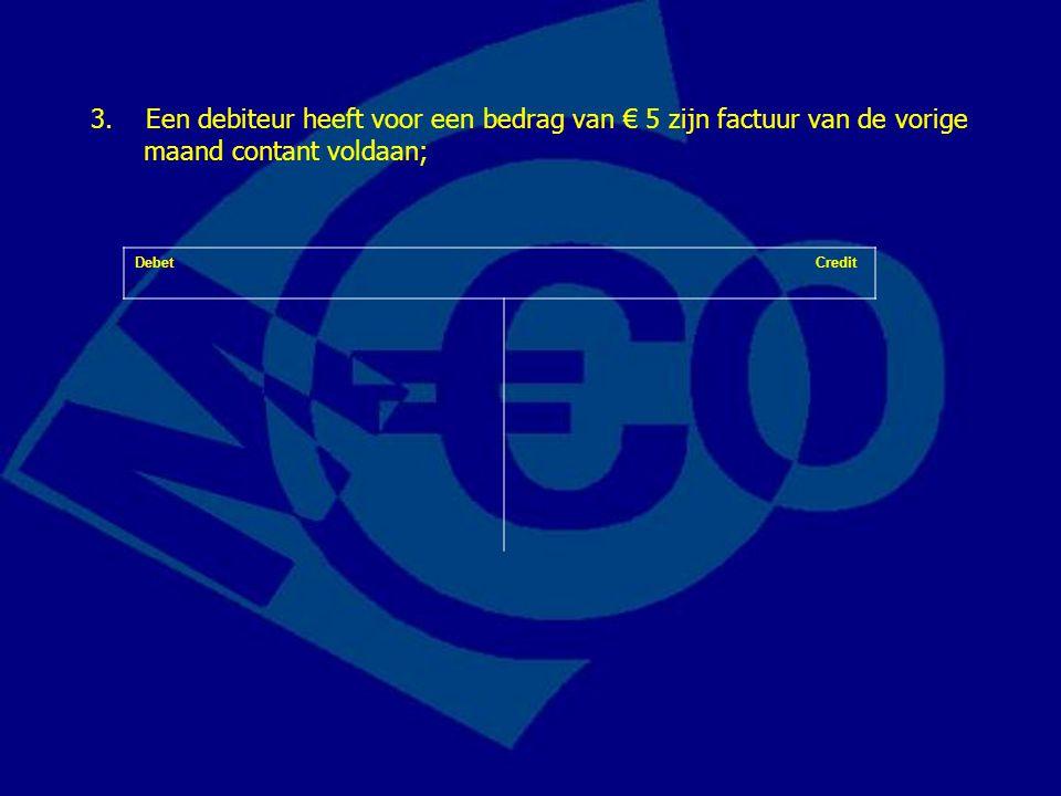 Debet Credit 3. Een debiteur heeft voor een bedrag van € 5 zijn factuur van de vorige maand contant voldaan;