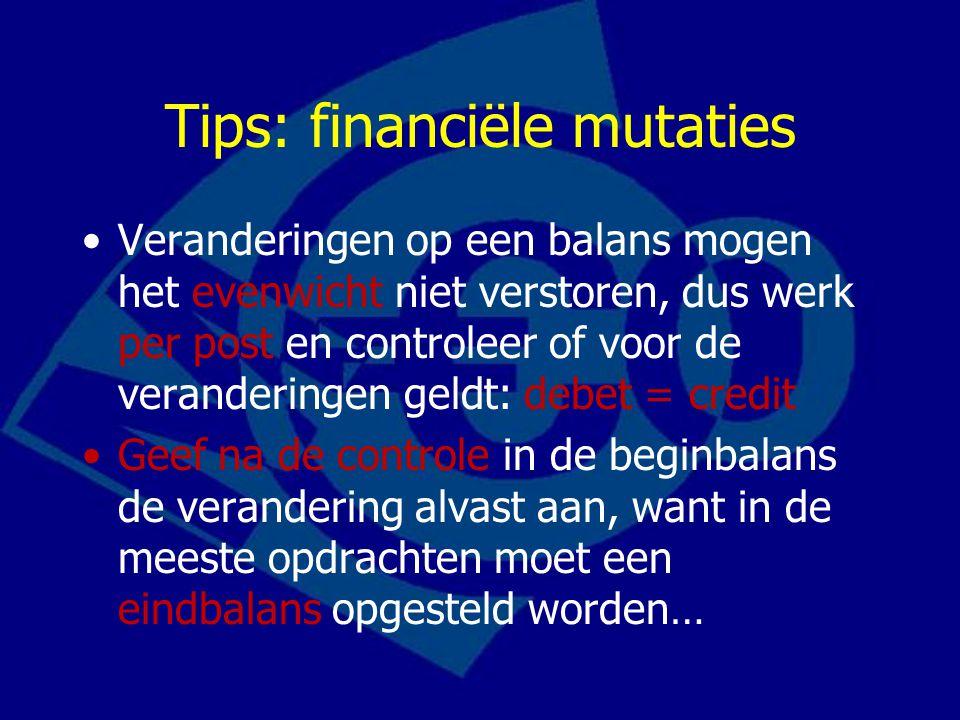 Tips: financiële mutaties Veranderingen op een balans mogen het evenwicht niet verstoren, dus werk per post en controleer of voor de veranderingen gel