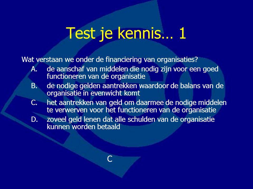 Test je kennis… 1 Wat verstaan we onder de financiering van organisaties? A.de aanschaf van middelen die nodig zijn voor een goed functioneren van de