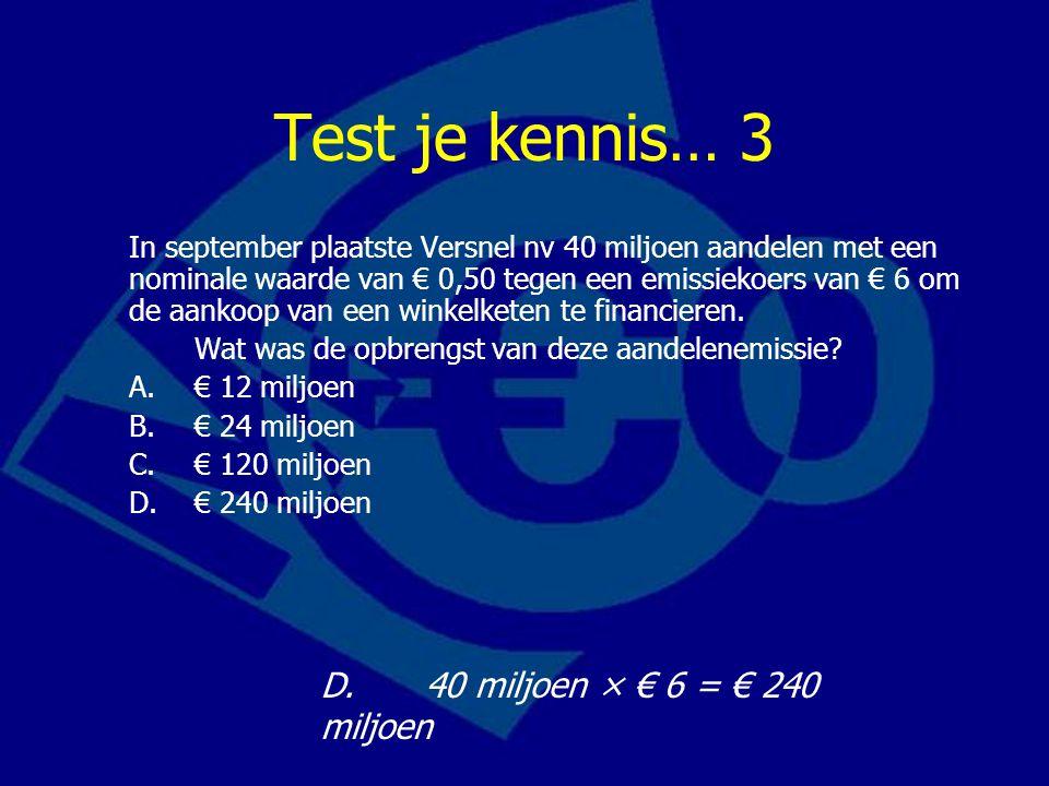 Test je kennis… 3 In september plaatste Versnel nv 40 miljoen aandelen met een nominale waarde van € 0,50 tegen een emissiekoers van € 6 om de aankoop van een winkelketen te financieren.