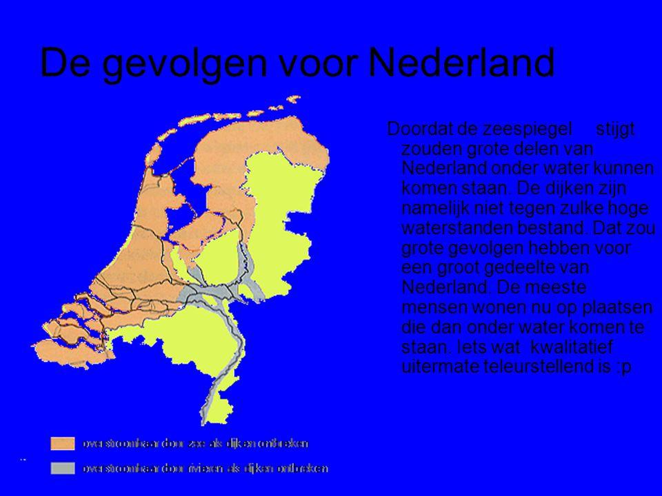 De gevolgen voor Nederland Doordat de zeespiegel stijgt zouden grote delen van Nederland onder water kunnen komen staan. De dijken zijn namelijk niet