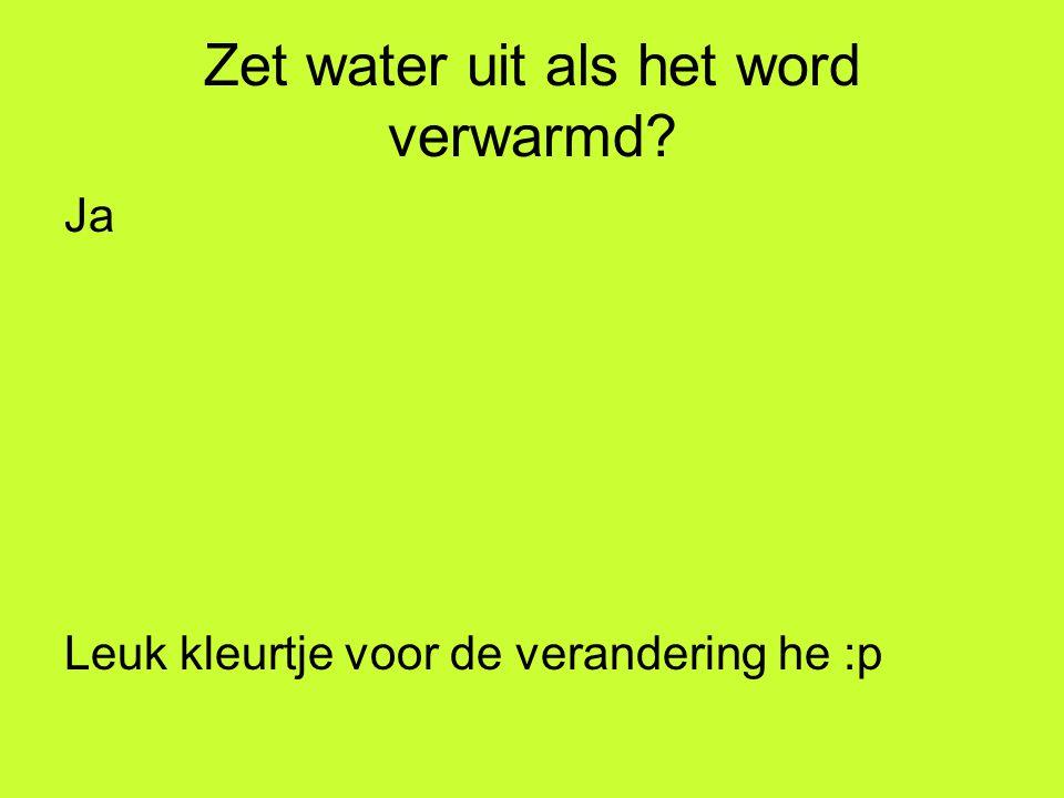 Zet water uit als het word verwarmd? Ja Leuk kleurtje voor de verandering he :p